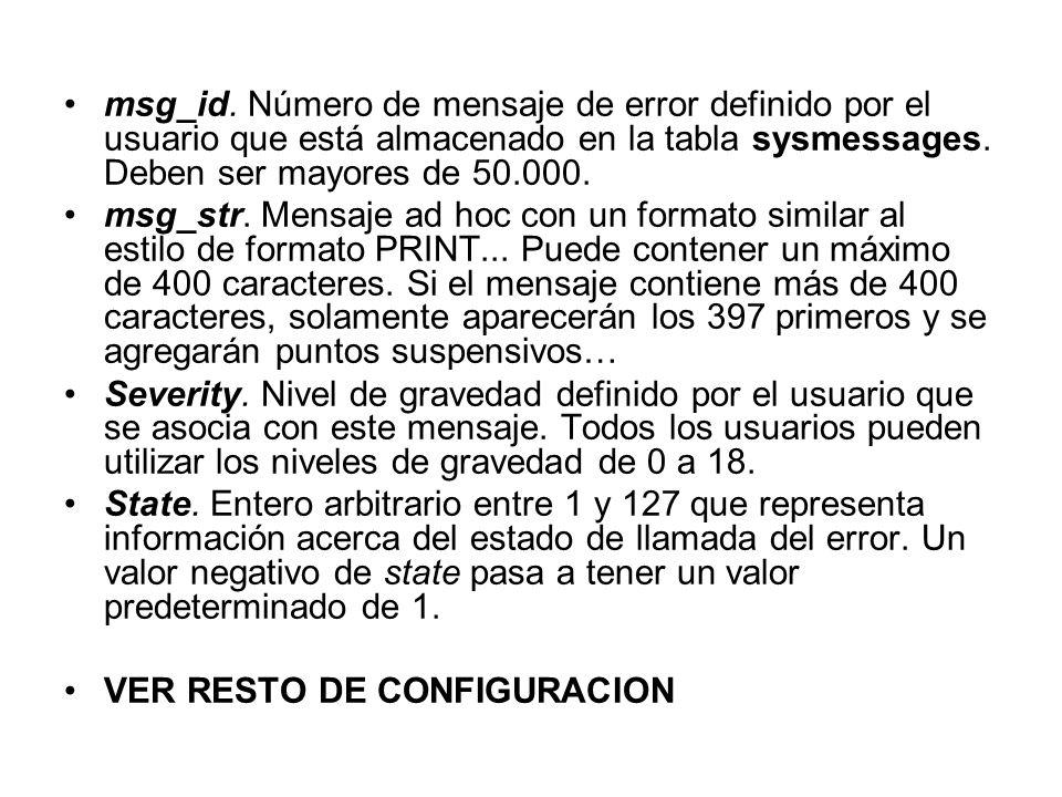 msg_id. Número de mensaje de error definido por el usuario que está almacenado en la tabla sysmessages. Deben ser mayores de 50.000.