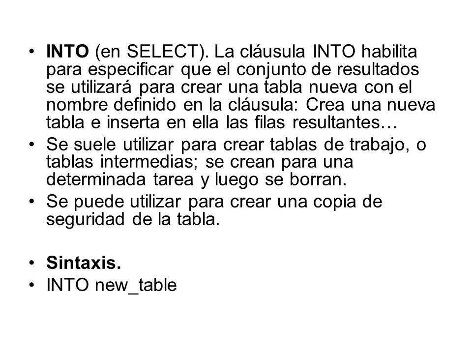 INTO (en SELECT). La cláusula INTO habilita para especificar que el conjunto de resultados se utilizará para crear una tabla nueva con el nombre definido en la cláusula: Crea una nueva tabla e inserta en ella las filas resultantes…