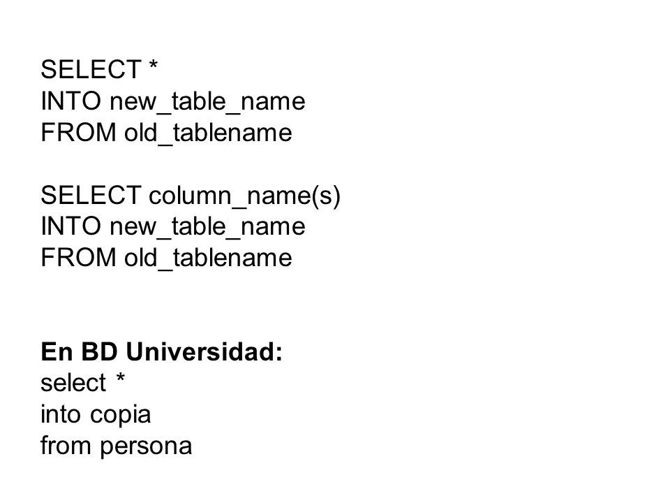 SELECT *INTO new_table_name. FROM old_tablename. SELECT column_name(s) En BD Universidad: select * into copia.