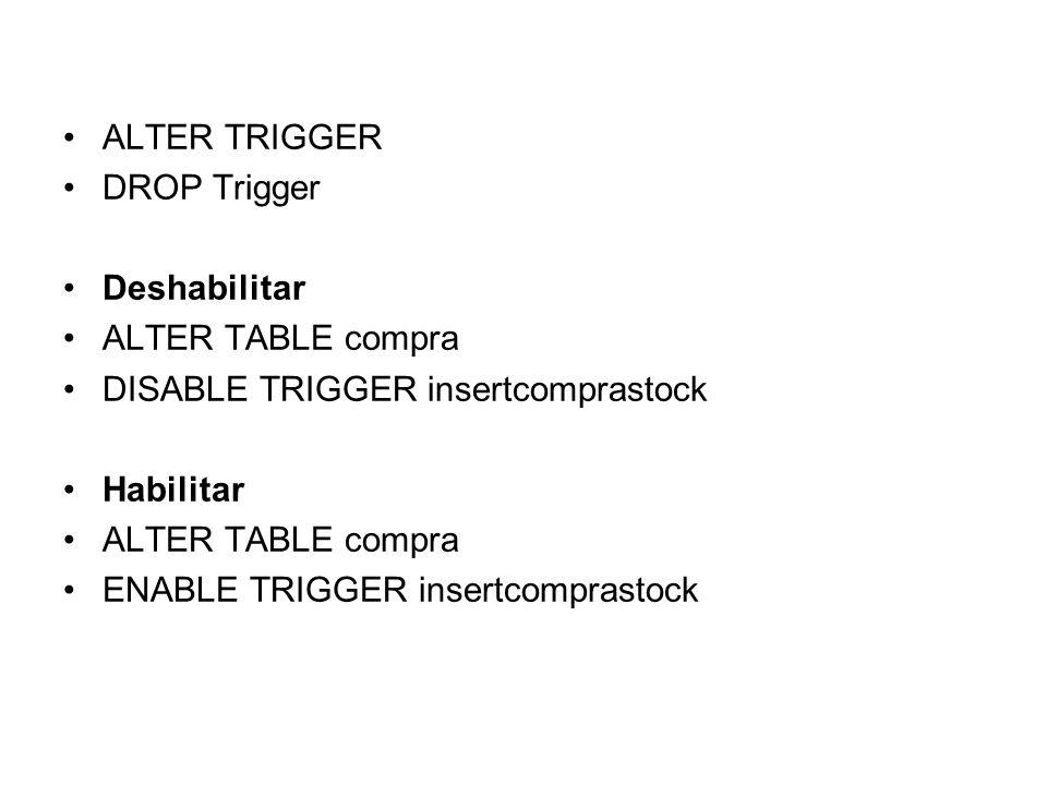 ALTER TRIGGERDROP Trigger. Deshabilitar. ALTER TABLE compra. DISABLE TRIGGER insertcomprastock. Habilitar.