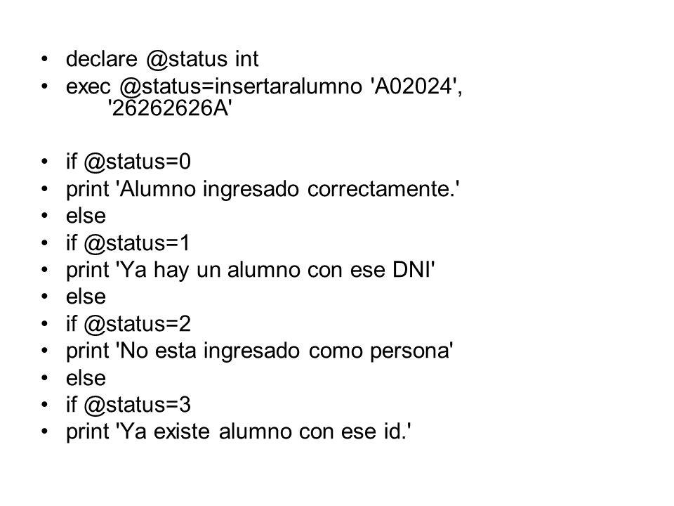declare @status int exec @status=insertaralumno A02024 , 26262626A if @status=0. print Alumno ingresado correctamente.