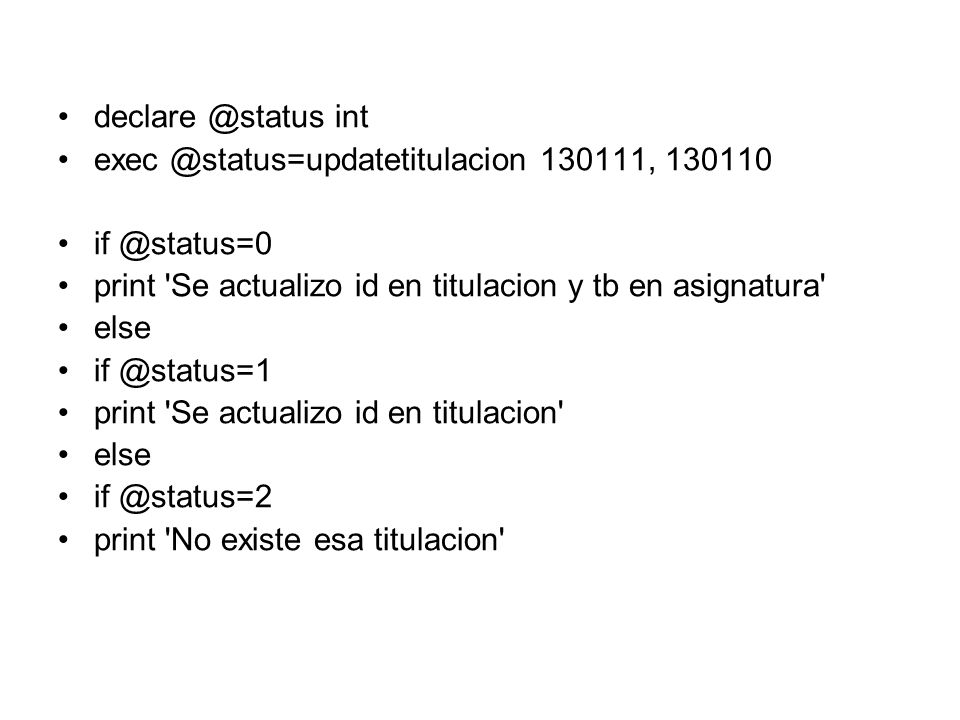declare @status int exec @status=updatetitulacion 130111, 130110. if @status=0. print Se actualizo id en titulacion y tb en asignatura