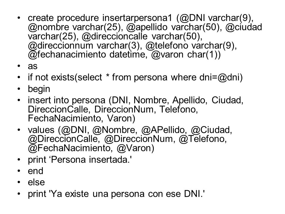 create procedure insertarpersona1 (@DNI varchar(9), @nombre varchar(25), @apellido varchar(50), @ciudad varchar(25), @direccioncalle varchar(50), @direccionnum varchar(3), @telefono varchar(9), @fechanacimiento datetime, @varon char(1))