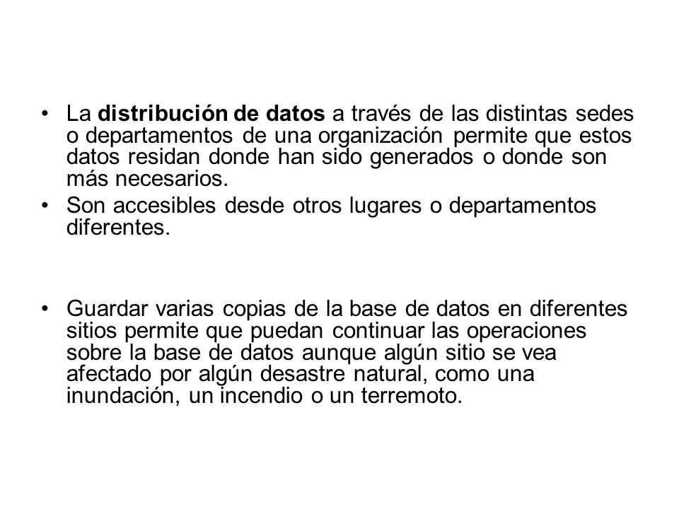 La distribución de datos a través de las distintas sedes o departamentos de una organización permite que estos datos residan donde han sido generados o donde son más necesarios.
