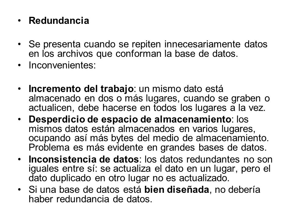 Redundancia Se presenta cuando se repiten innecesariamente datos en los archivos que conforman la base de datos.