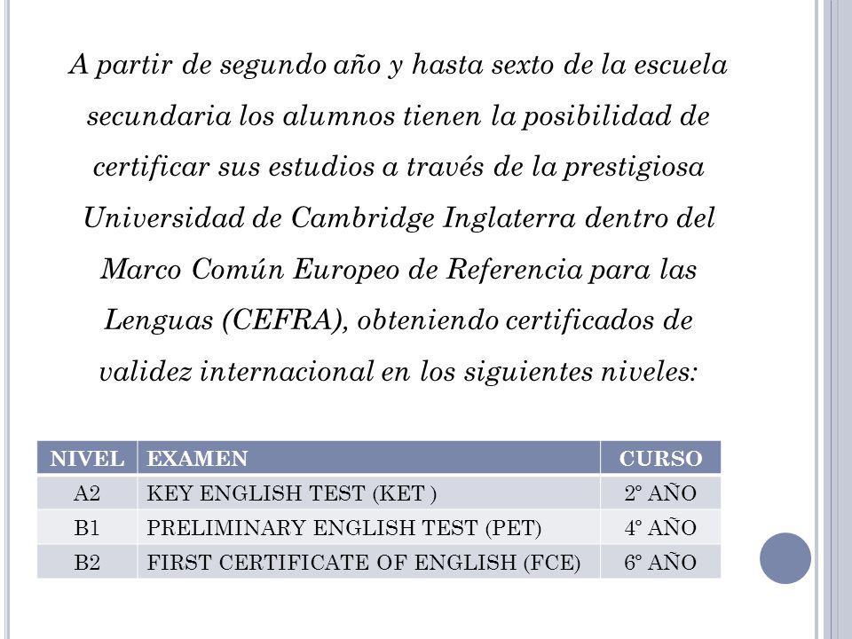 A partir de segundo año y hasta sexto de la escuela secundaria los alumnos tienen la posibilidad de certificar sus estudios a través de la prestigiosa Universidad de Cambridge Inglaterra dentro del Marco Común Europeo de Referencia para las Lenguas (CEFRA), obteniendo certificados de validez internacional en los siguientes niveles:
