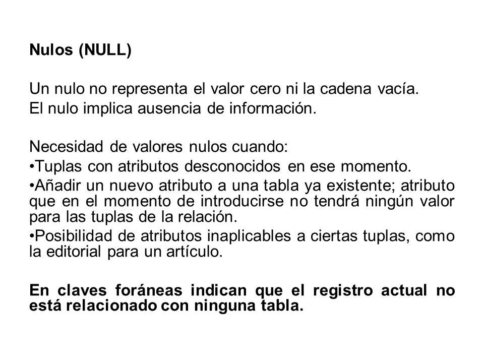Nulos (NULL)Un nulo no representa el valor cero ni la cadena vacía. El nulo implica ausencia de información.