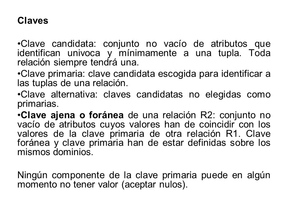 ClavesClave candidata: conjunto no vacío de atributos que identifican univoca y mínimamente a una tupla. Toda relación siempre tendrá una.