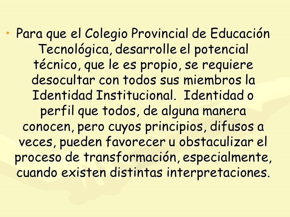 Para que el Colegio Provincial de Educación Tecnológica, desarrolle el potencial técnico, que le es propio, se requiere desocultar con todos sus miembros la Identidad Institucional.
