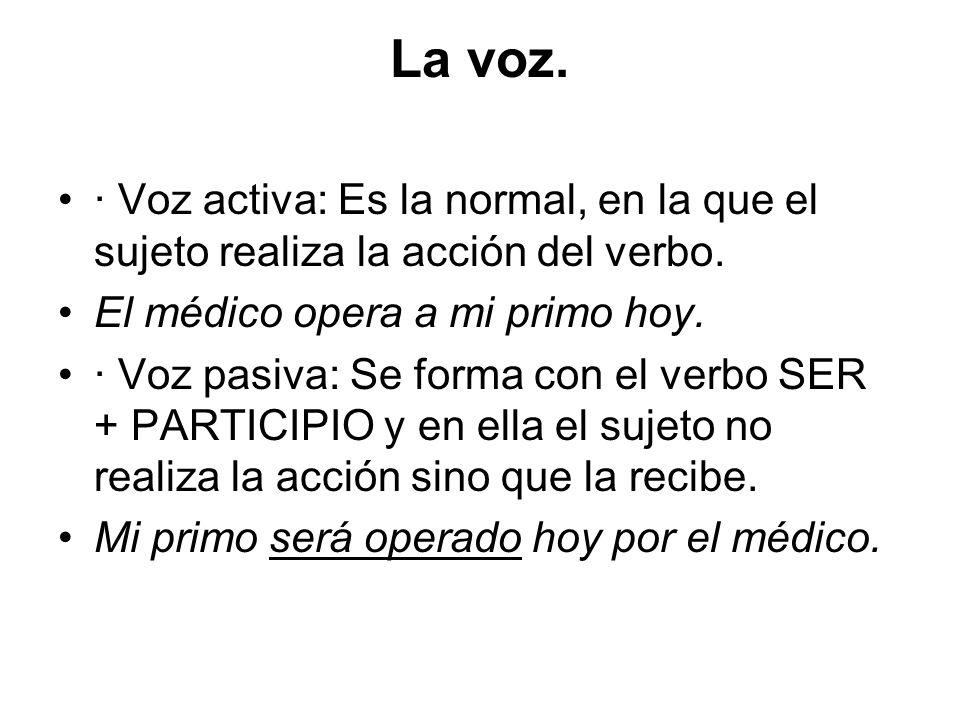 La voz.· Voz activa: Es la normal, en la que el sujeto realiza la acción del verbo. El médico opera a mi primo hoy.