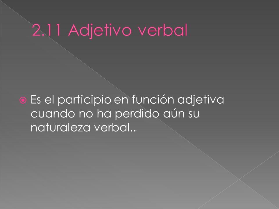2.11 Adjetivo verbal Es el participio en función adjetiva cuando no ha perdido aún su naturaleza verbal..