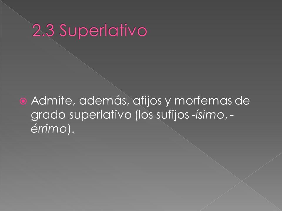2.3 Superlativo Admite, además, afijos y morfemas de grado superlativo (los sufijos -ísimo, -érrimo).