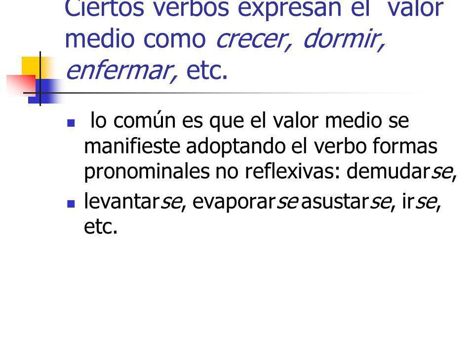 Ciertos verbos expresan el valor medio como crecer, dormir, enfermar, etc.