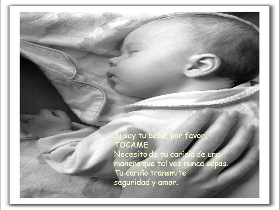 Si soy tu bebé, por favor, TOCAME Necesito de tu caricia de una manera que tal vez nunca sepas. Tu cariño transmite.