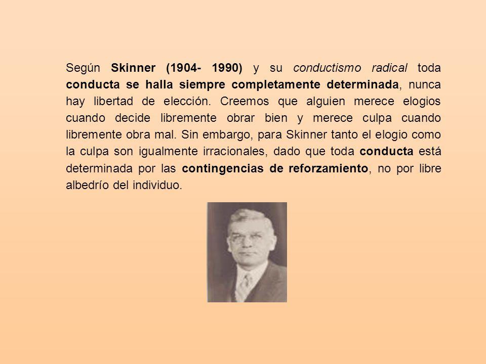 Según Skinner (1904- 1990) y su conductismo radical toda conducta se halla siempre completamente determinada, nunca hay libertad de elección.