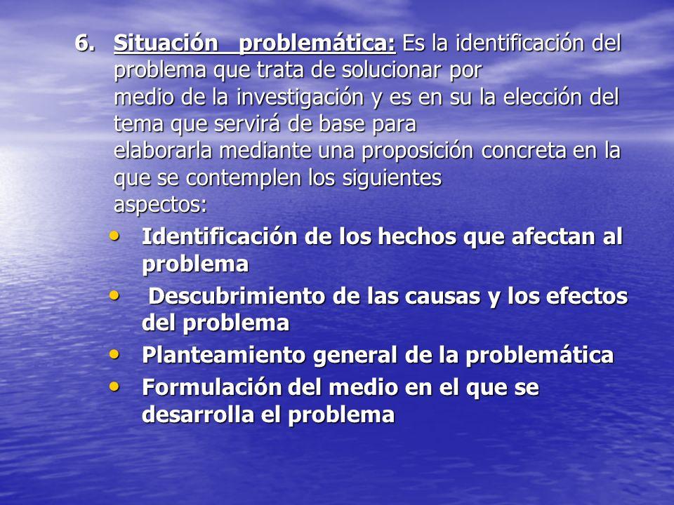 Situación problemática: Es la identificación del problema que trata de solucionar por medio de la investigación y es en su la elección del tema que servirá de base para elaborarla mediante una proposición concreta en la que se contemplen los siguientes aspectos: