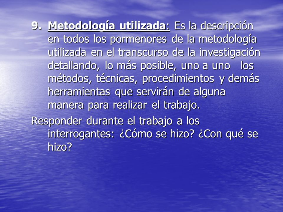 Metodología utilizada: Es la descripción en todos los pormenores de la metodología utilizada en el transcurso de la investigación detallando, lo más posible, uno a uno los métodos, técnicas, procedimientos y demás herramientas que servirán de alguna manera para realizar el trabajo.