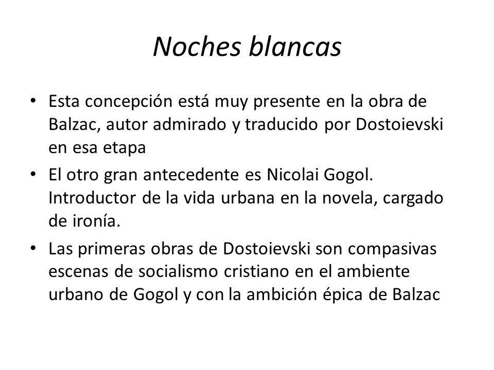 Noches blancas Esta concepción está muy presente en la obra de Balzac, autor admirado y traducido por Dostoievski en esa etapa.