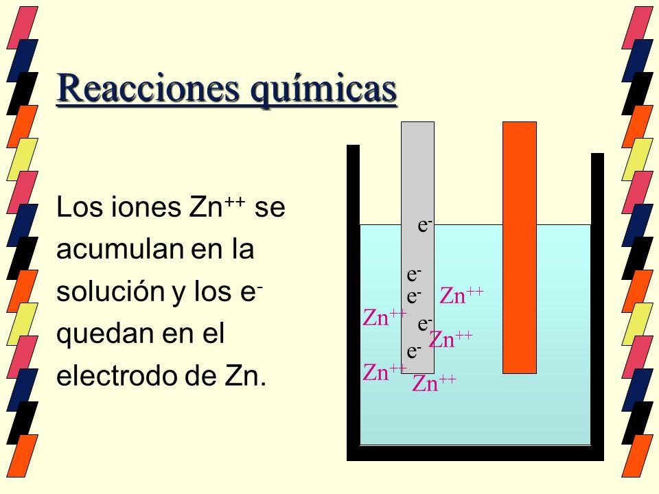 Reacciones químicas Los iones Zn++ se acumulan en la solución y los e-