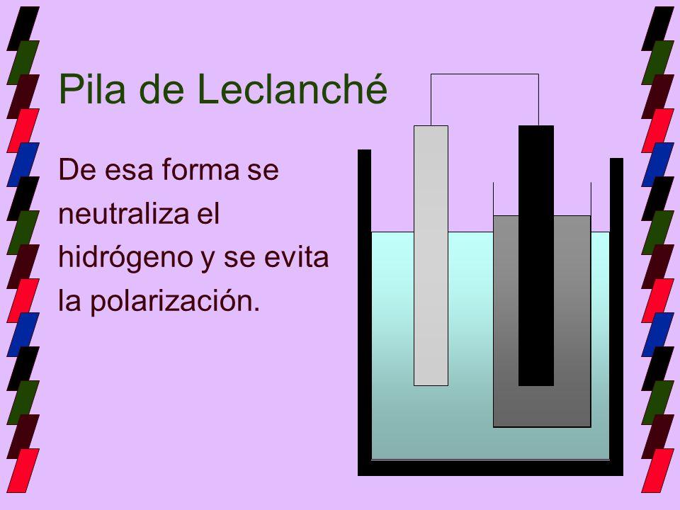 Pila de Leclanché De esa forma se neutraliza el hidrógeno y se evita