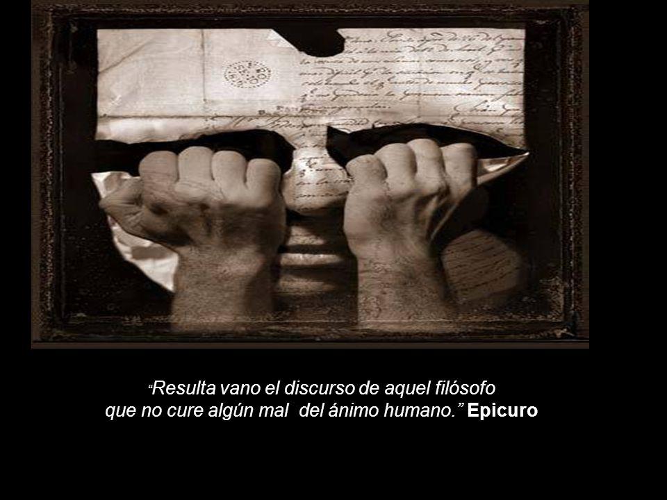 Resulta vano el discurso de aquel filósofo que no cure algún mal del ánimo humano. Epicuro