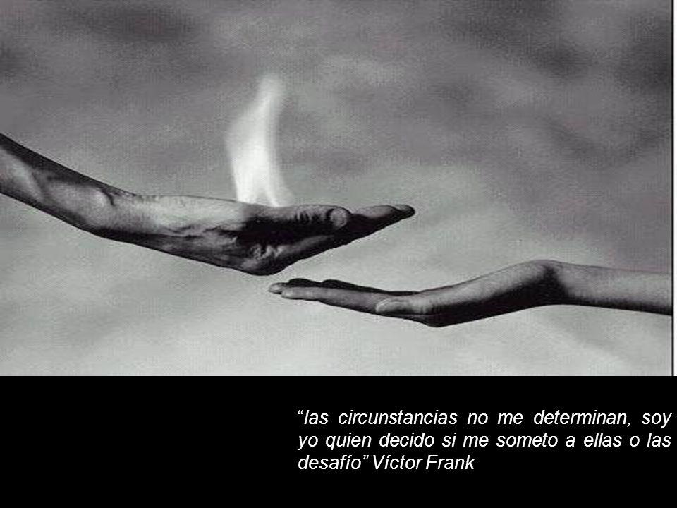 las circunstancias no me determinan, soy yo quien decido si me someto a ellas o las desafío Víctor Frank