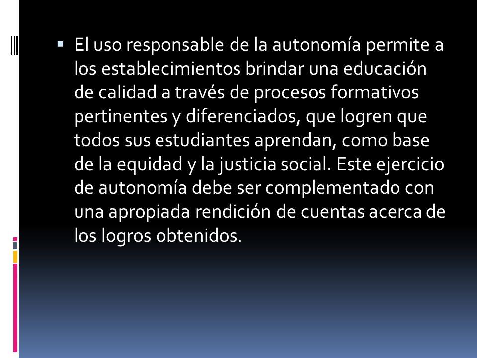 El uso responsable de la autonomía permite a los establecimientos brindar una educación de calidad a través de procesos formativos pertinentes y diferenciados, que logren que todos sus estudiantes aprendan, como base de la equidad y la justicia social.