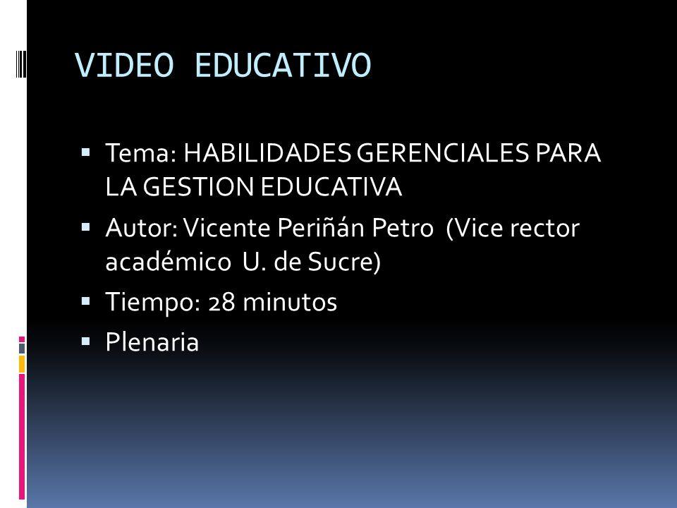 VIDEO EDUCATIVO Tema: HABILIDADES GERENCIALES PARA LA GESTION EDUCATIVA. Autor: Vicente Periñán Petro (Vice rector académico U. de Sucre)