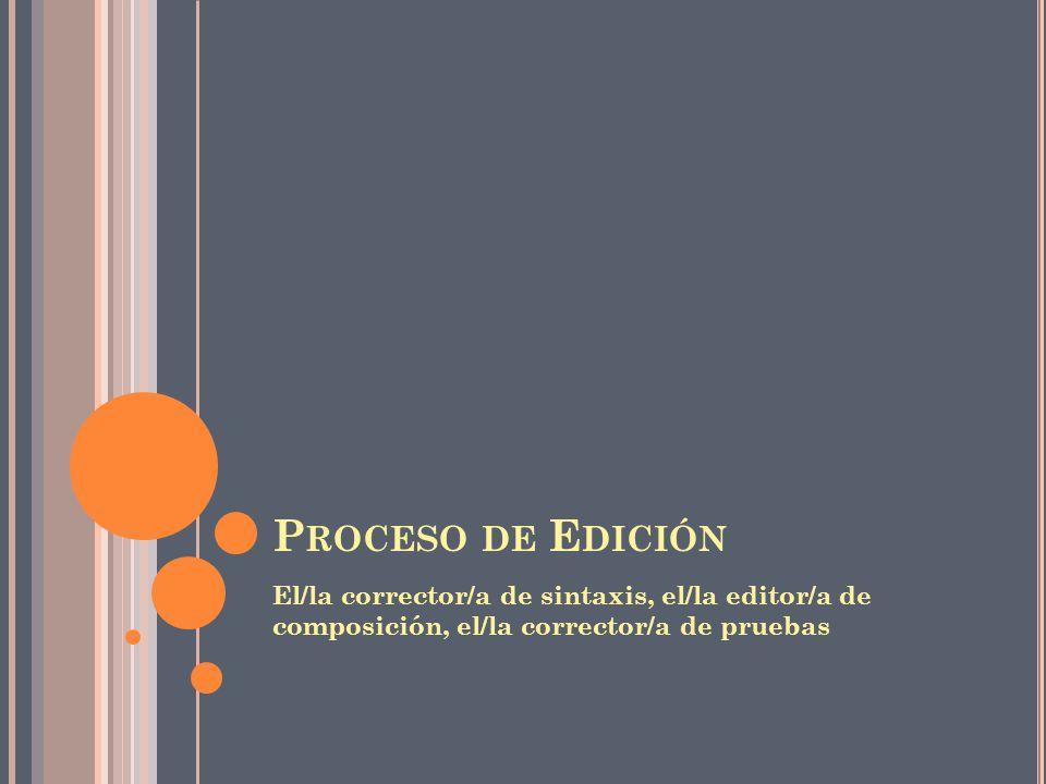 Proceso de Edición El/la corrector/a de sintaxis, el/la editor/a de composición, el/la corrector/a de pruebas.