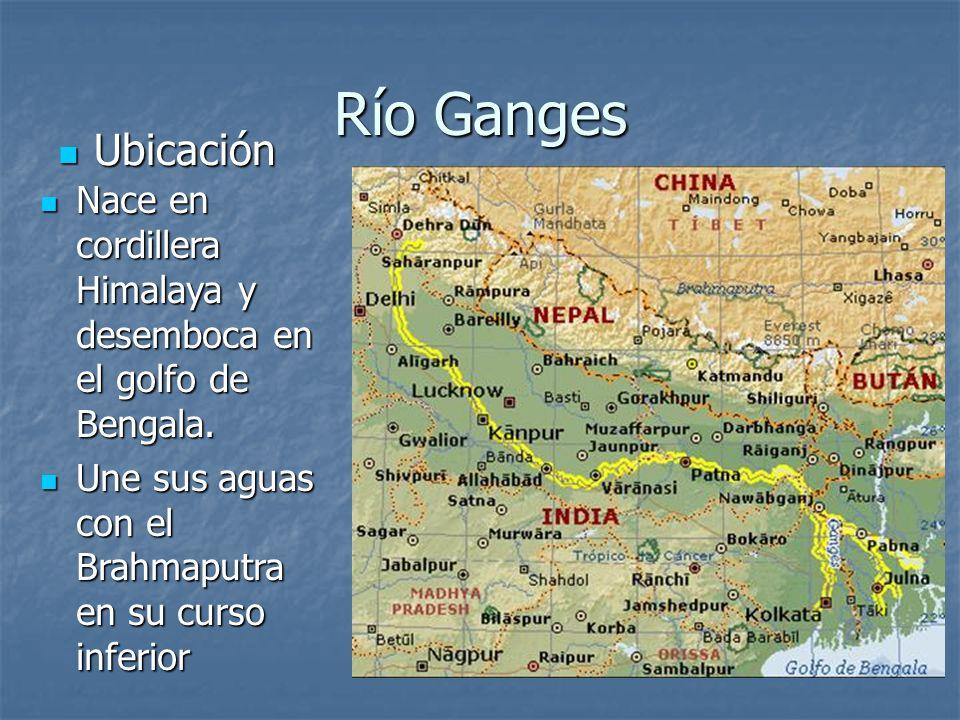 Río GangesUbicación.Nace en cordillera Himalaya y desemboca en el golfo de Bengala.