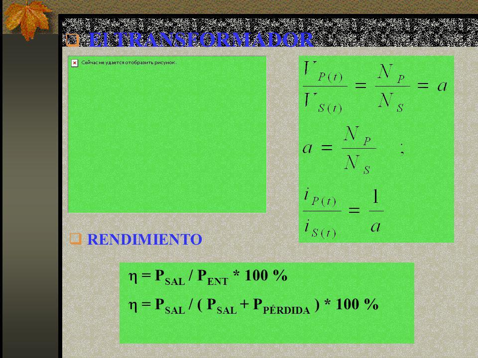 El TRANSFORMADOR RENDIMIENTO h = PSAL / PENT * 100 %