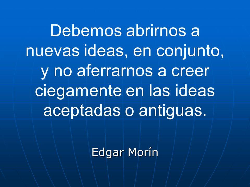 Debemos abrirnos a nuevas ideas, en conjunto, y no aferrarnos a creer ciegamente en las ideas aceptadas o antiguas.