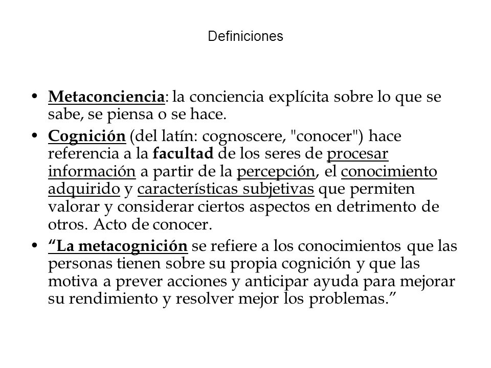 Definiciones Metaconciencia: la conciencia explícita sobre lo que se sabe, se piensa o se hace.