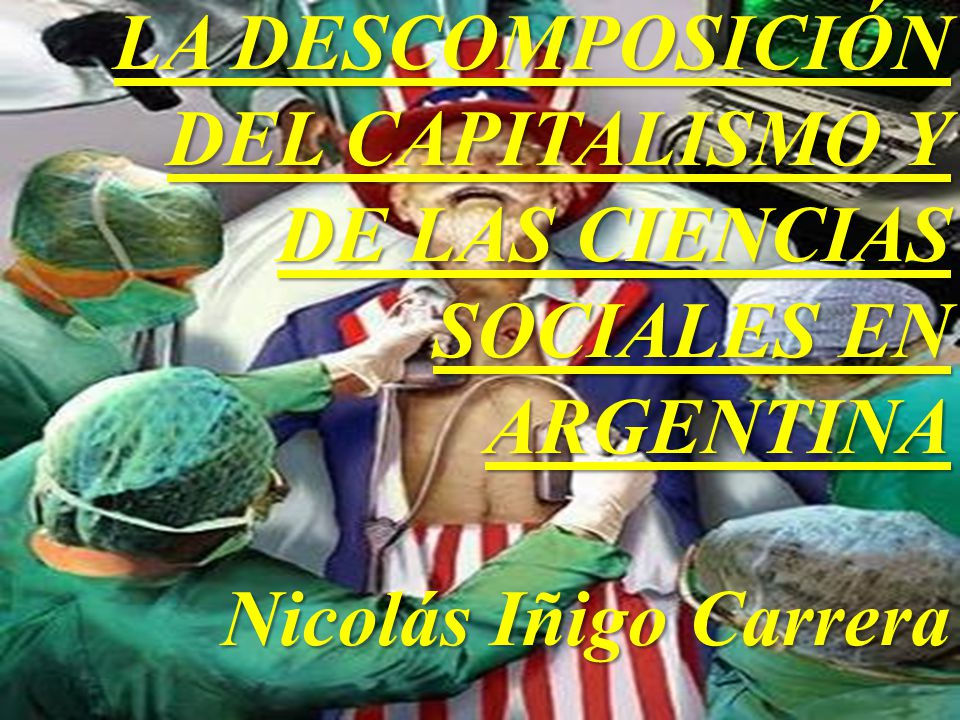 LA DESCOMPOSICIÓN DEL CAPITALISMO Y DE LAS CIENCIAS SOCIALES EN ARGENTINA Nicolás Iñigo Carrera