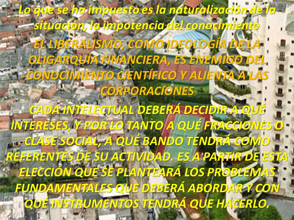 Lo que se ha impuesto es la naturalización de la situación, la impotencia del conocimiento EL LIBERALISMO, COMO IDEOLOGÍA DE LA OLIGARQUÍA FINANCIERA, ES ENEMIGO DEL CONOCIMIENTO CIENTÍFICO Y ALIENTA A LAS CORPORACIONES CADA INTELECTUAL DEBERÁ DECIDIR A QUÉ INTERESES, Y POR LO TANTO A QUÉ FRACCIONES O CLASE SOCIAL, A QUÉ BANDO TENDRÁ COMO REFERENTES DE SU ACTIVIDAD.