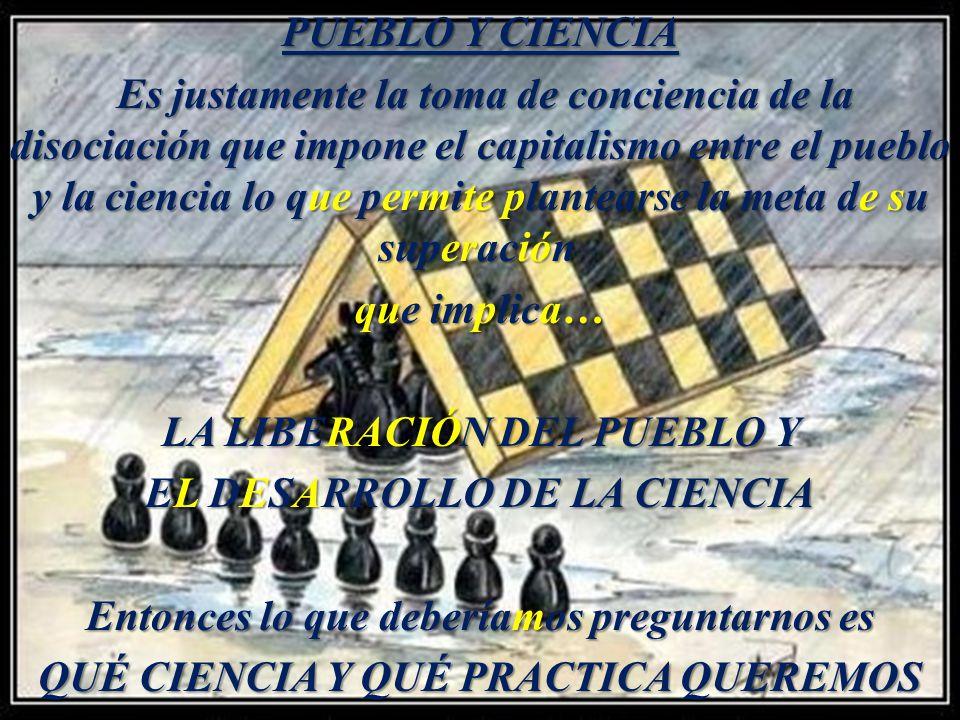 PUEBLO Y CIENCIA Es justamente la toma de conciencia de la disociación que impone el capitalismo entre el pueblo y la ciencia lo que permite plantearse la meta de su superación que implica… LA LIBERACIÓN DEL PUEBLO Y EL DESARROLLO DE LA CIENCIA Entonces lo que deberíamos preguntarnos es QUÉ CIENCIA Y QUÉ PRACTICA QUEREMOS