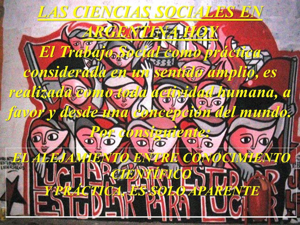 LAS CIENCIAS SOCIALES EN ARGENTINA HOY El Trabajo Social como práctica considerada en un sentido amplio, es realizada como toda actividad humana, a favor y desde una concepción del mundo. Por consiguiente: