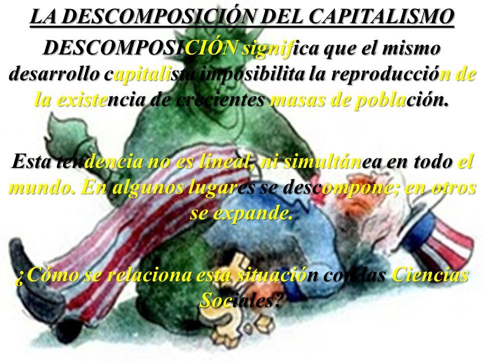 LA DESCOMPOSICIÓN DEL CAPITALISMO DESCOMPOSICIÓN significa que el mismo desarrollo capitalista imposibilita la reproducción de la existencia de crecientes masas de población.