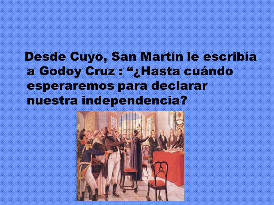 Desde Cuyo, San Martín le escribía a Godoy Cruz : ¿Hasta cuándo esperaremos para declarar nuestra independencia