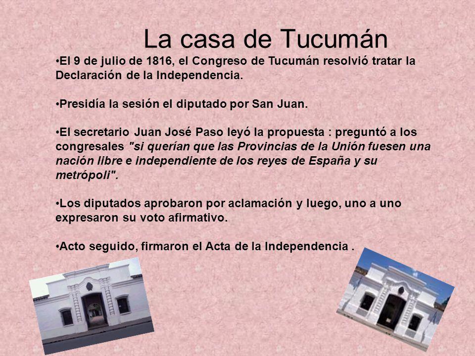 La casa de Tucumán El 9 de julio de 1816, el Congreso de Tucumán resolvió tratar la Declaración de la Independencia.