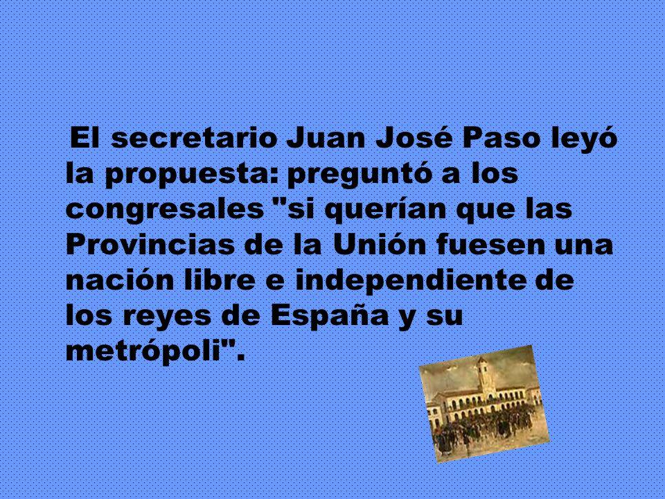 El secretario Juan José Paso leyó la propuesta: preguntó a los congresales si querían que las Provincias de la Unión fuesen una nación libre e independiente de los reyes de España y su metrópoli .