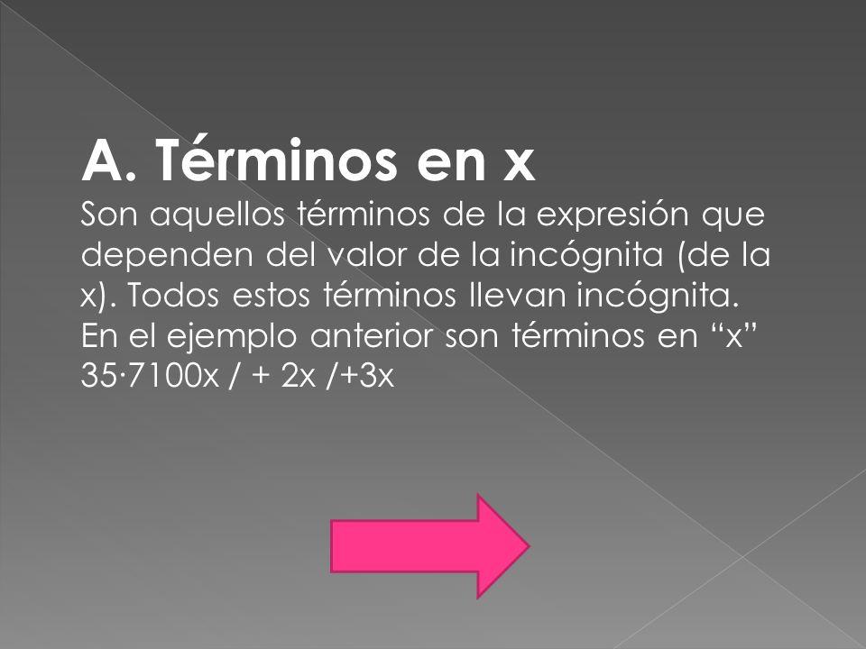 A. Términos en x Son aquellos términos de la expresión que dependen del valor de la incógnita (de la x). Todos estos términos llevan incógnita.