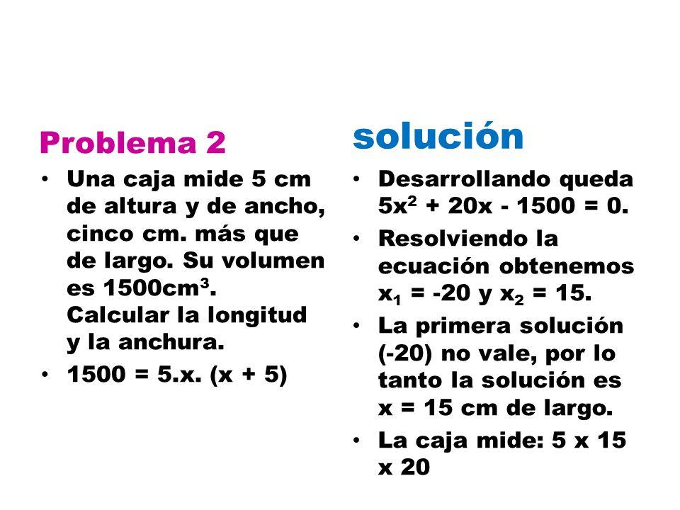Problema 2 solución. Una caja mide 5 cm de altura y de ancho, cinco cm. más que de largo. Su volumen es 1500cm3. Calcular la longitud y la anchura.