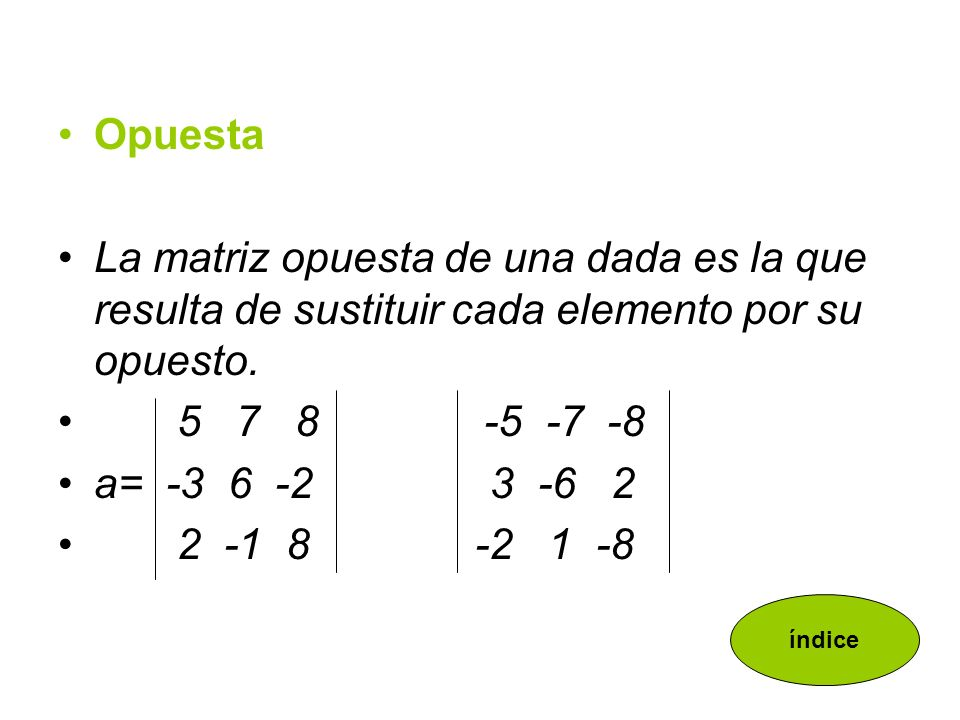 Opuesta La matriz opuesta de una dada es la que resulta de sustituir cada elemento por su opuesto. 5 7 8 -5 -7 -8.
