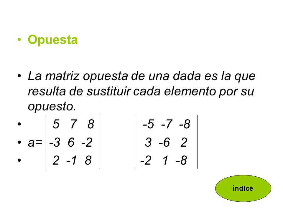 OpuestaLa matriz opuesta de una dada es la que resulta de sustituir cada elemento por su opuesto. 5 7 8 -5 -7 -8.