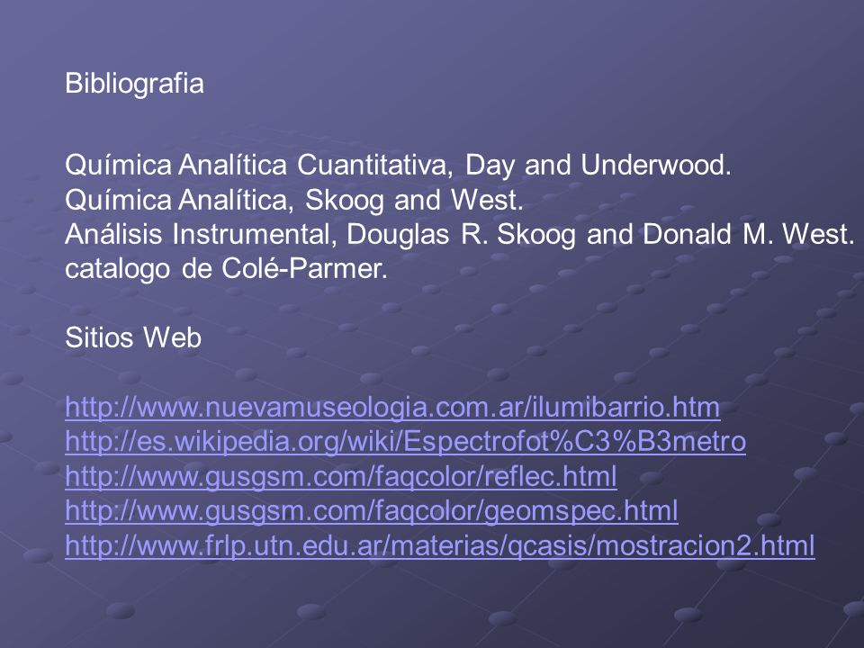 Bibliografia Química Analítica Cuantitativa, Day and Underwood. Química Analítica, Skoog and West.