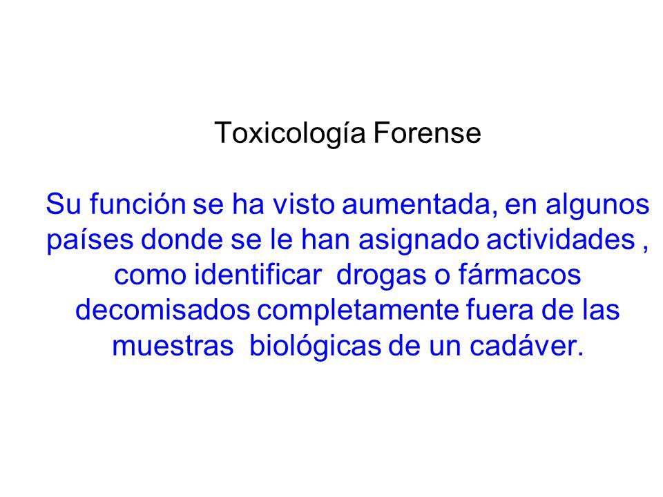 Toxicología Forense Su función se ha visto aumentada, en algunos países donde se le han asignado actividades , como identificar drogas o fármacos decomisados completamente fuera de las muestras biológicas de un cadáver.