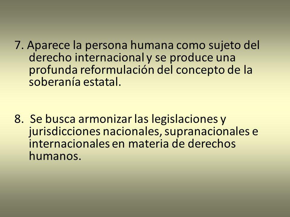 7. Aparece la persona humana como sujeto del derecho internacional y se produce una profunda reformulación del concepto de la soberanía estatal.