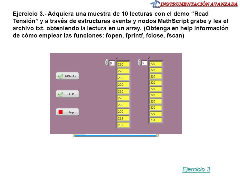 Ejercicio 3.- Adquiera una muestra de 10 lecturas con el demo Read Tensión y a través de estructuras events y nodos MathScript grabe y lea el archivo txt, obteniendo la lectura en un array. (Obtenga en help información de cómo emplear las funciones: fopen, fprintf, fclose, fscan)