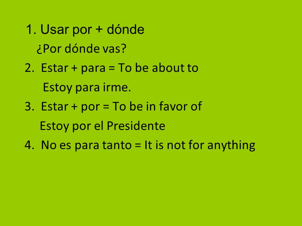 1. Usar por + dónde ¿Por dónde vas 2. Estar + para = To be about to. Estoy para irme. 3. Estar + por = To be in favor of.